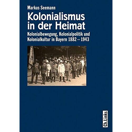 Markus Seemann - Kolonialismus in der Heimat: Kolonialbewegung, Kolonialpolitik und Kolonialkultur in Bayern 1882-1943 - Preis vom 20.10.2020 04:55:35 h