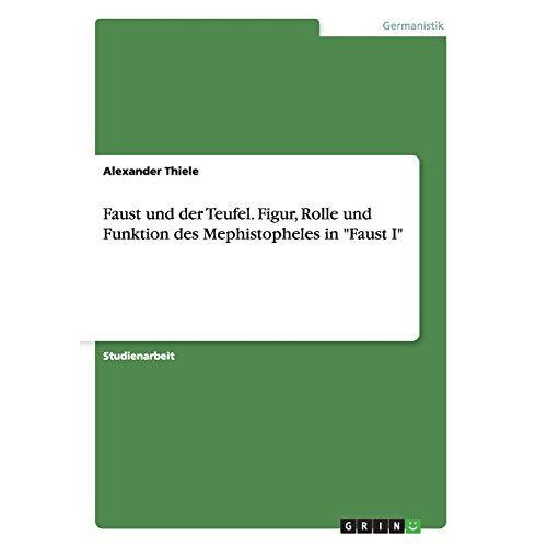 Alexander Thiele - Faust und der Teufel.  Figur, Rolle und Funktion des Mephistopheles in Faust I - Preis vom 18.10.2020 04:52:00 h