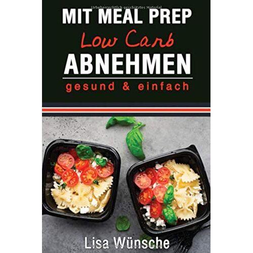 Lisa Wünsche - Mit Meal Prep Low Carb abnehmen: gesund & einfach, Das Meal Prep Kochbuch/Rezeptbuch, durch Kombi aus Meal Prep und Low Carb abnehmen - Preis vom 05.09.2020 04:49:05 h