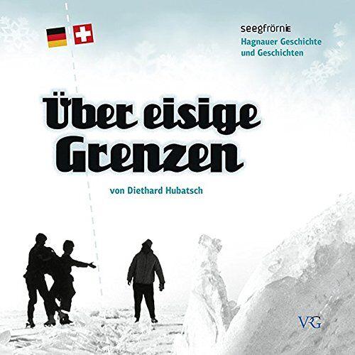 Diethard Hubatsch - Über eisige Grenzen: Seegfrörne vor 50 Jahren / Hagnauer Geschichte und Geschichten - Preis vom 06.05.2021 04:54:26 h