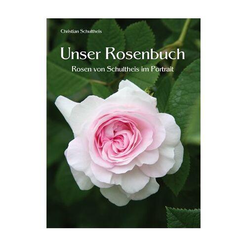 Christian Schultheis - Unser Rosenbuch: Rosen von Schultheis im Portrait - Preis vom 21.10.2020 04:49:09 h