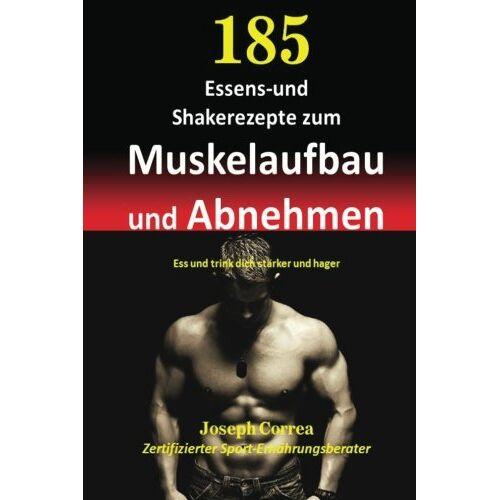 Joseph Correa - 185 Essens-und Shakerezepte zum Muskelaufbau und Abnehmen: Ess und trink dich starker und hager - Preis vom 12.05.2021 04:50:50 h