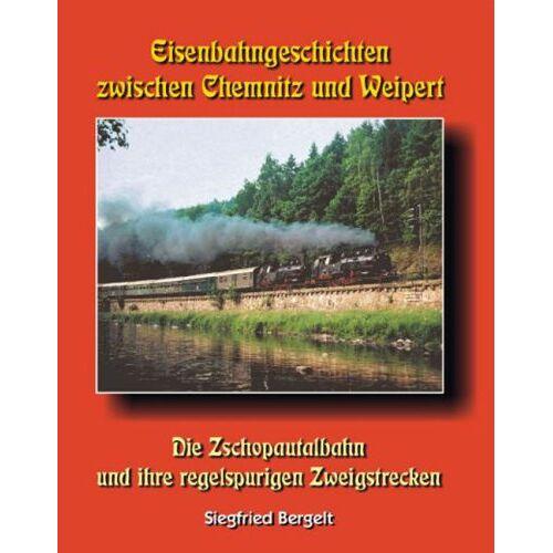 Siegfried Bergelt - Eisenbahngeschichten zwischen Chemnitz und Weipert. Die Zschopautalbahn und ihre regelspurigen Zweigstrecken - Preis vom 17.04.2021 04:51:59 h