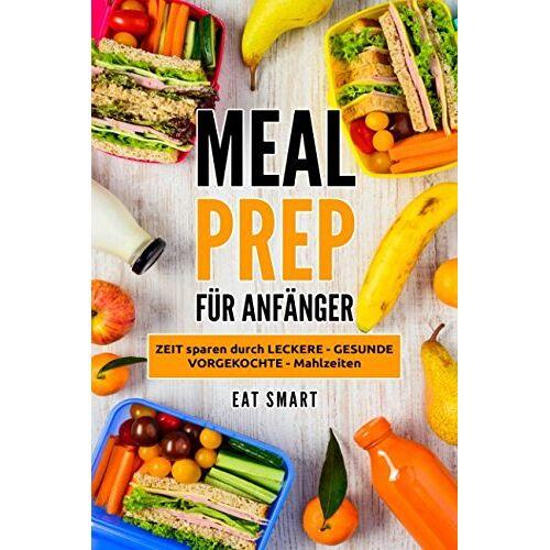 EAT SMART - MEAL PREP: FÜR ANFÄNGER - ZEIT sparen durch LECKERE - GESUNDE - VORGEKOCHTE - Mahlzeiten - Preis vom 13.05.2021 04:51:36 h