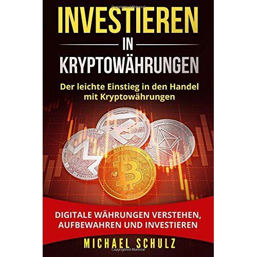 Michael Schulz - Investieren in Kryptowährungen: Der leichte Einstieg in den Handel mit Kryptowährungen. Digitale Währungen verstehen, aufbewahren und investieren. - Preis vom 19.08.2019 05:56:20 h