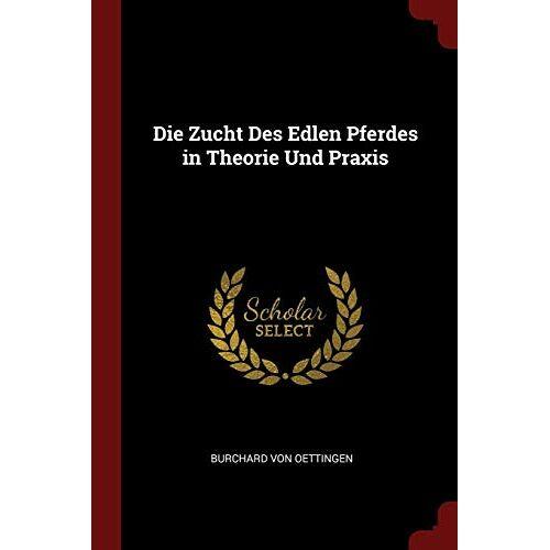 Oettingen, Burchard von - Oettingen, B: Zucht Des Edlen Pferdes in Theorie Und Praxis - Preis vom 03.12.2020 05:57:36 h