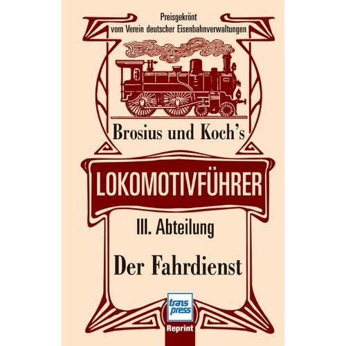 Brosius und Koch's - Brosius und Koch's Lokomotivführer: Lokomotivführer - III. Abteilung: Der Fahrdienst - Preis vom 04.09.2020 04:54:27 h