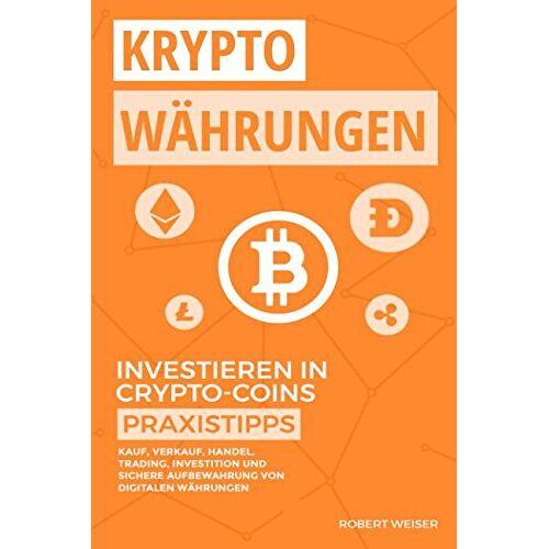 Robert Weiser - KRYPTOWÄHRUNGEN Investieren in Crypto-Coins Praxistipps: Kauf, Verkauf, Handel, Trading, Investition und sichere Aufbewahrung von digitalen Währungen - Preis vom 14.12.2019 05:57:26 h