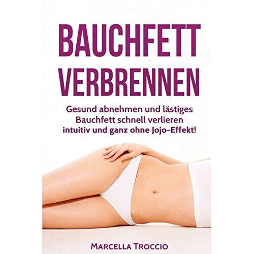Marcella Troccio - Bauchfett verbrennen: Gesund abnehmen und lästiges Bauchfett schnell verlieren - intuitiv und ganz ohne Jojo-Effekt! - Preis vom 25.01.2021 05:57:21 h