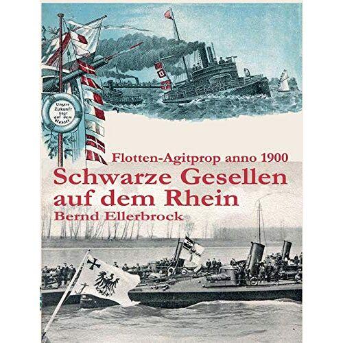 Bernd Ellerbrock - Schwarze Gesellen auf dem Rhein: Flotten-Agitprop anno 1900 - Preis vom 18.10.2020 04:52:00 h