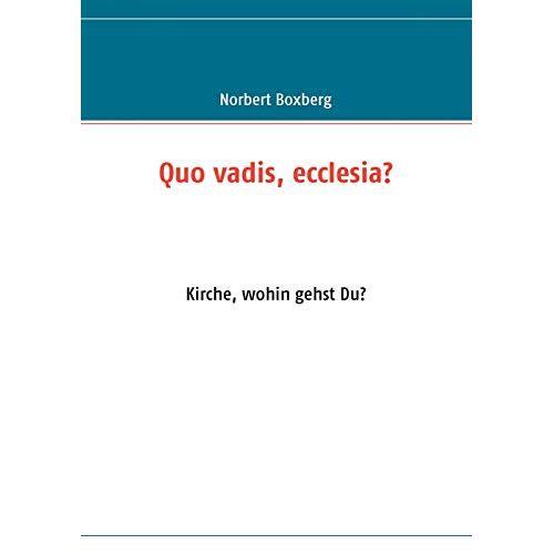 Norbert Boxberg - Quo vadis, ecclesia?: Kirche, wohin gehst Du? - Preis vom 16.05.2021 04:43:40 h