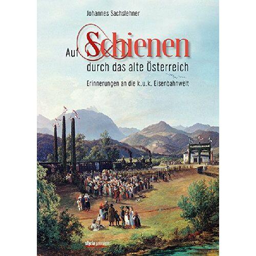 Johannes Sachslehner - Auf Schienen durch das alte Österreich: Erinnerungen an die k.u.k. Eisenbahnwelt - Preis vom 24.01.2021 06:07:55 h