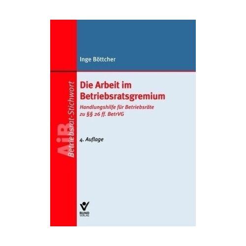 Inge Böttcher - Die Arbeit im Betriebsratsgremium: Handlunghilfe für Betriebsräte zu §§ 26 ff. BetrVG - Preis vom 21.04.2021 04:48:01 h