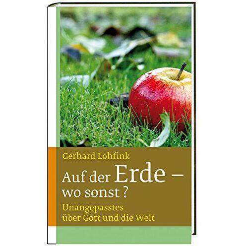 Gerhard Lohfink - Auf der Erde - wo sonst?: Unangepasstes über Gott und die Welt - Preis vom 07.05.2021 04:52:30 h