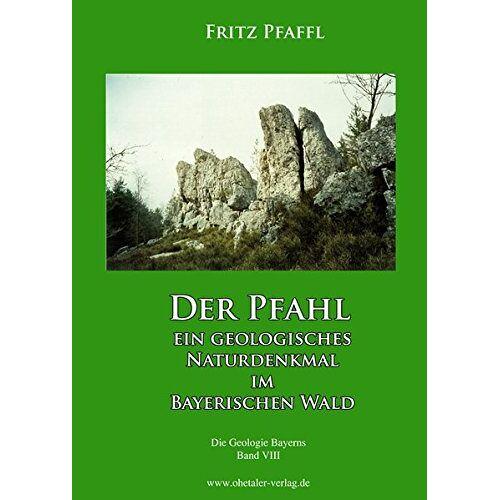 Fritz Pfaffl - Der Pfahl - Ein geologisches Naturdenkmal im Bayerischen Wald: Die Geologie Bayerns, Band VIII - Preis vom 08.05.2021 04:52:27 h