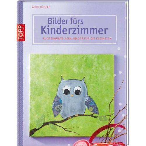 Alice Rögele - Bilder fürs Kinderzimmer: Kunterbunte Acrylbilder für die Kleinsten - Preis vom 26.01.2020 05:58:29 h