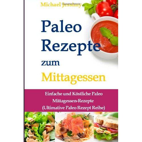 Michael Jessimy - Paleo Rezepte zum Mittagessen: Einfache und Köstliche Paleo Mittagessen-Rezepte (Ultimative Paleo Rezept Reihe) - Preis vom 12.05.2021 04:50:50 h