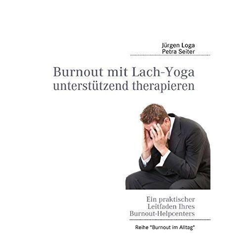 Jürgen Loga - Burnout mit Lach-Yoga unterstützend therapieren: Ein praktischer Leitfaden des Burnout-Helpcenters - Preis vom 01.11.2020 05:55:11 h