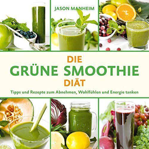 Jason Manheim - Die Grüne Smoothie Diät: Tipps und Rezepte zum Abnehmen, Wohlfühlen und Energie tanken - Preis vom 02.10.2019 05:08:32 h
