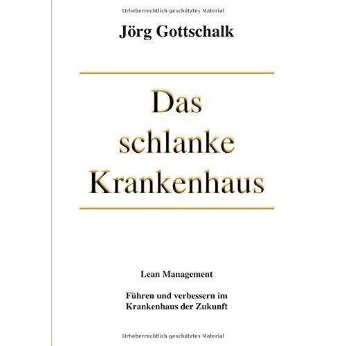 Jörg Gottschalk - Das schlanke Krankenhaus: Führen und verbessern im Krankenhaus der Zukunft - Preis vom 15.04.2021 04:51:42 h