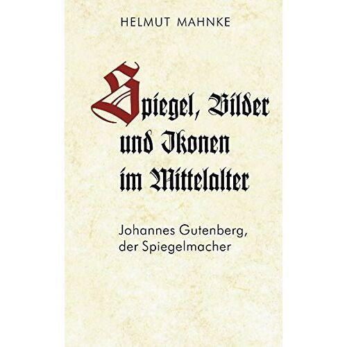 Helmut Mahnke - Spiegel, Bilder und Ikonen im Mittelalter: Johannes Gutenberg, der Spiegelmacher - Preis vom 21.10.2020 04:49:09 h