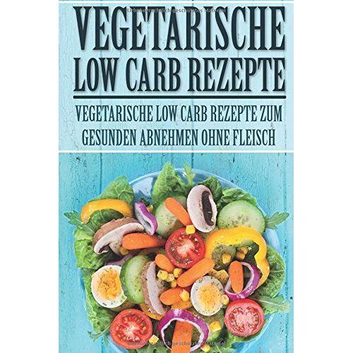 Sarah Sturm - Vegetarische Low Carb Rezepte: Vegetarische Low Carb Rezepte zum gesunden Abnehmen ohne Fleisch (Low Carb Rezepte, Vegetarisch Low Carb, Rezepte zum ... Kohlenhydrate, Low Carb Vegetarisch, Band 1) - Preis vom 13.05.2021 04:51:36 h