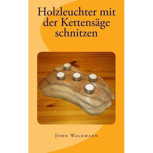John Waldmann - Holzleuchter mit der Kettensäge schnitzen - Preis vom 20.10.2020 04:55:35 h