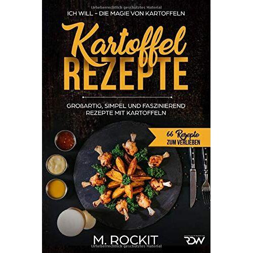 M. Rockit - Kartoffel – Rezepte , GROßARTIG, SIMPEL UND FASZINIEREND REZEPTE MIT KARTOFFELN,: ICH WILL - DIE MAGIE VON KARTOFFELN - Preis vom 12.05.2021 04:50:50 h