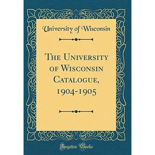 Wisconsin, University Of - The University of Wisconsin Catalogue, 1904-1905 (Classic Reprint) - Preis vom 06.05.2021 04:54:26 h