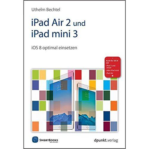 Uthelm Bechtel - iPad Air 2 und iPad mini 3: iOS 8 optimal einsetzen. Auch für iOS8 mit - iPad 2 und neuer - allen iPad mini - iPad Air (Edition SmartBooks) - Preis vom 12.04.2021 04:50:28 h