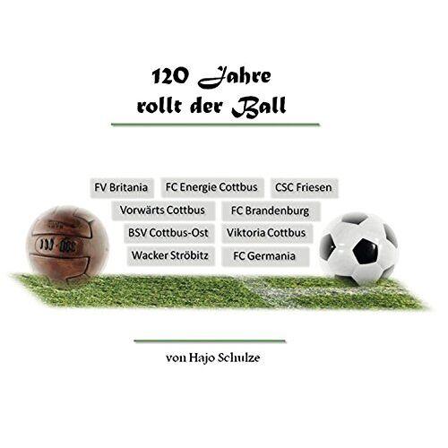 Ha-Jo Schulze - 120 Jahre rollt der Ball: Historie/Geschichte des Cottbuser Fußballs - Preis vom 12.04.2021 04:50:28 h