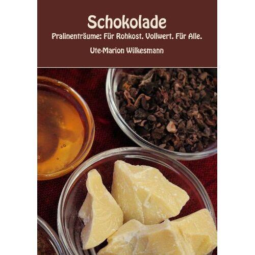 Ute-Marion Wilkesmann - Schokolade: Pralinenträume: Für Rohkost. Vollwert. Für Alle. - Preis vom 14.05.2021 04:51:20 h