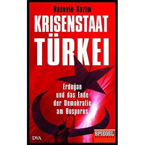 Hasnain Kazim - Krisenstaat Türkei: Erdoğan und das Ende der Demokratie am Bosporus - Ein SPIEGEL-Buch - Preis vom 04.09.2020 04:54:27 h
