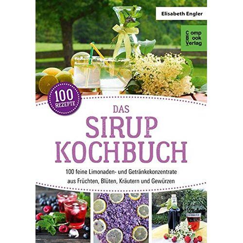 Elisabeth Engler - Das Sirup-Kochbuch: 100 feine Limonaden- und Getränkekonzentrate aus Früchten, Blüten, Kräutern und Gewürzen (compbook starcooks) - Preis vom 20.10.2020 04:55:35 h
