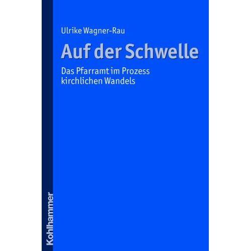 Ulrike Wagner-Rau - Auf der Schwelle: Das Pfarramt im Prozess kirchlichen Wandels - Preis vom 19.01.2021 06:03:31 h