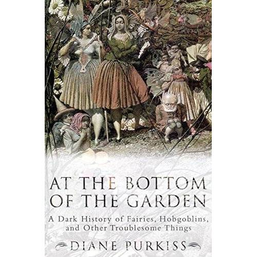Diane Purkiss - At the Bottom of the Garden: A Dark History of Fairies, Hobgoblins, Nymphs, and Other Troublesome Things - Preis vom 13.04.2021 04:49:48 h