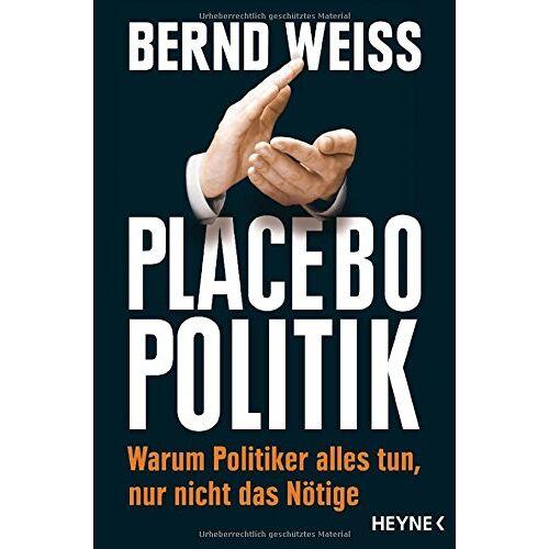 Bernd Weiß - Placebo-Politik: Warum Politiker alles tun, nur nicht das Nötige - Preis vom 16.05.2021 04:43:40 h