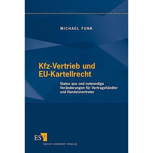 Michael Funk - Kfz-Vertrieb und EU-Kartellrecht: Status quo und notwendige Veränderungen für Vertragshändler und Handelsvertreter - Preis vom 15.04.2021 04:51:42 h
