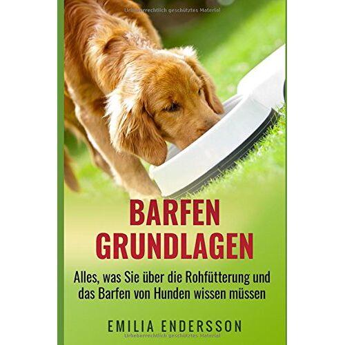 Emilia Endersson - Barfen Grundlagen: Alles, was Sie über die Rohfütterung und das Barfen von Hunden wissen müssen. - Preis vom 15.01.2021 06:07:28 h