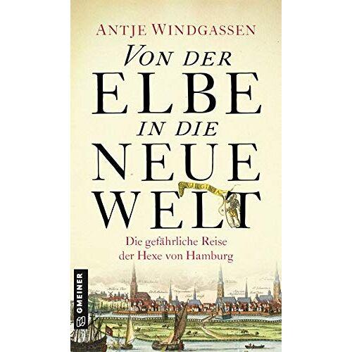 Antje Windgassen - Von der Elbe in die Neue Welt: Historischer Roman (Historische Romane im GMEINER-Verlag) (Die Hexe von Hamburg) - Preis vom 13.05.2021 04:51:36 h
