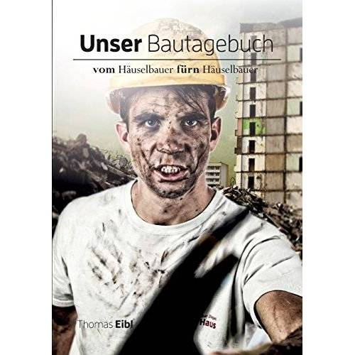 Thomas Eibl - Unser Bautagebuch: Vom Häuselbauer für'n Häuselbauer - Preis vom 20.10.2020 04:55:35 h