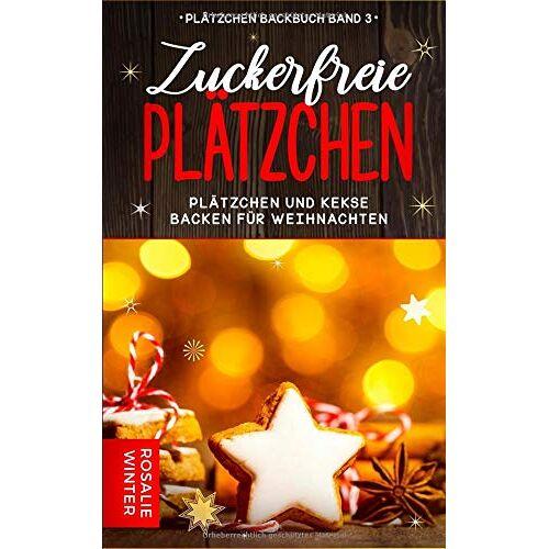 Rosalie Winter - Zuckerfreie Plätzchen: Plätzchen und Kekse backen für Weihnachten (Plätzchen Backbuch, Band 3) - Preis vom 19.01.2021 06:03:31 h