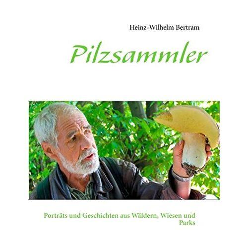 Heinz-Wilhelm Bertram - Pilzsammler: Porträts und Geschichten aus Wäldern, Wiesen und Parks - Preis vom 19.04.2021 04:48:35 h