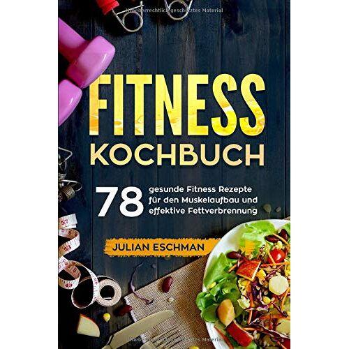 Julian Eschman - Fitness Kochbuch: 78 gesunde Fitness Rezepte für den Muskelaufbau und effektive Fettverbrennung - Preis vom 25.02.2021 06:08:03 h