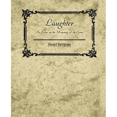 Bergson Henri Bergson - Laughter: An Essay on the Meaning of the Comic - Henri Bergson - Preis vom 06.09.2020 04:54:28 h