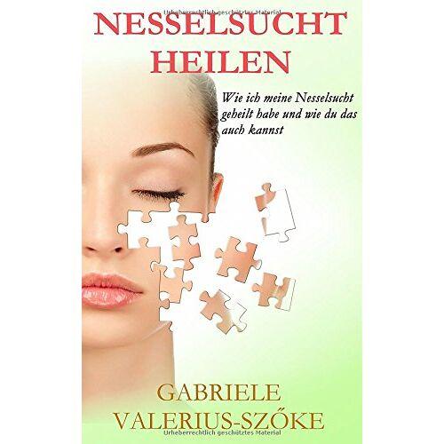 Gabriele Valerius-Szöke - Nesselsucht heilen: Wie ich meine Nesselsucht geheilt habe und wie du das auch kannst - Preis vom 15.01.2021 06:07:28 h