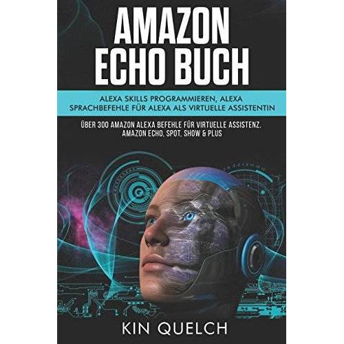 Kin Quelch - Amazon Echo Buch: Alexa skills programmieren, Alexa Sprachbefehle für Alexa als virtuelle Assistentin: Über 300 Amazon Alexa Befehle für virtuelle Assistenz. Amazon echo, Spot, Show & Plus - Preis vom 21.10.2020 04:49:09 h
