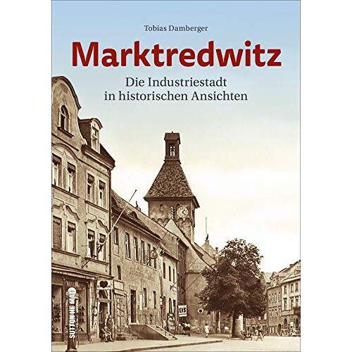 Tobias Damberger - Marktredwitz: Die Industriestadt in historischen Ansichten (Sutton Archivbilder) - Preis vom 28.02.2021 06:03:40 h
