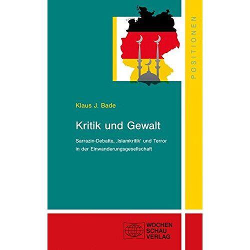 Bade, Klaus J. - Kritik und Gewalt: Sarrazin-Debatte, Islamkritik und Terror in der Einwanderungsges (Positionen) - Preis vom 05.09.2020 04:49:05 h