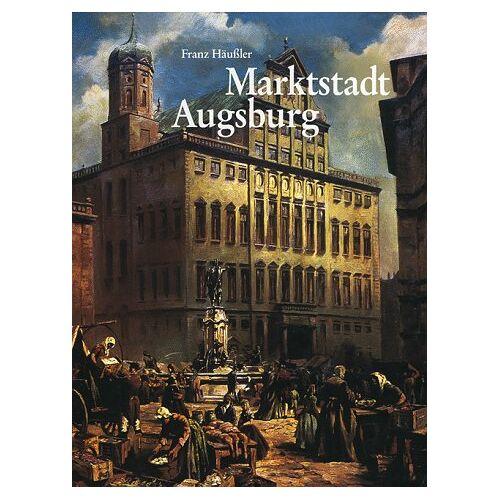 Franz Häußler - Marktstadt Augsburg. Von der Römerzeit bis zur Gegenwart - Preis vom 18.10.2020 04:52:00 h